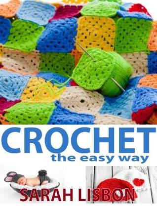 Crochet the Easy Way: Blankets, Baby Hats, Scarves, Flowers and more  by  Sarah Lisbon