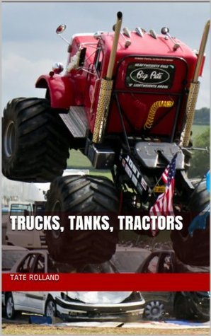 Ultimate Trucks, Tanks, Tractors - Over 100 high quality photos of the biggest and baddest trucks and tractors out there.  by  Tate Rolland