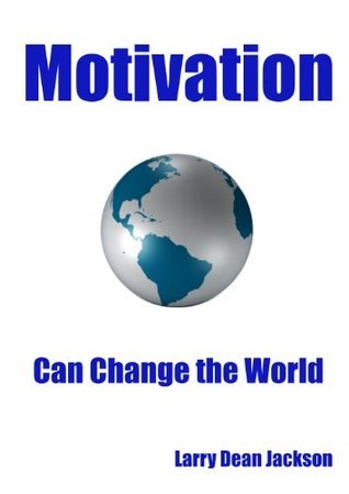 Motivation Can Change the World  by  Larry Dean Jacskon