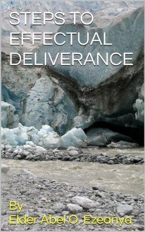 STEPS TO EFFECTUAL DELIVERANCE  by  Elder Abel O. Ezeanya