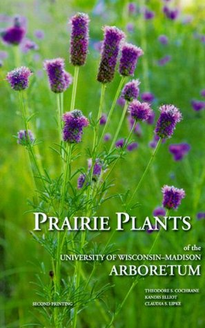 Prairie Plants of the University of Wisconsin-Madison Arboretum: Including Horsetails, Ferns, Rushes, Sedges, Grasses, Shrubs, Vines, Weeds, and Wildflowers Theodore S. Cochrane