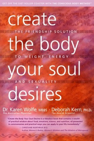 Create the Body Your Soul Desires: The Friendship Solution to Weight, Energy and Sexuality  by  Karen Wolfe