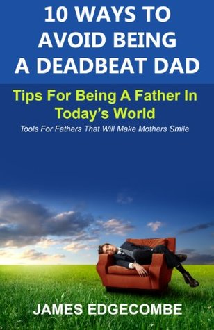 10 Ways To Avoid Being A Deadbeat Dad: Tips For Being A Father In Todays World  by  James Edgecombe