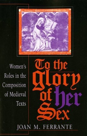 To the Glory of Her Sex: Women S Roles in the Composition of Medieval Texts  by  Joan M. Ferrante