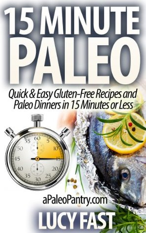 15 Minute Paleo: Quick & Easy Gluten-Free Recipes and Paleo Dinners in 15 Minutes or Less (Paleo Diet Solution Series) Lucy Fast