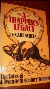 A Trappers Legacy: The Tales of a Twentieth Century Trapper Carl Schels