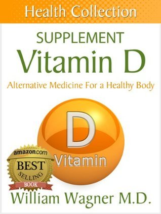 The Vitamin D Supplement: Alternative Medicine for a Healthy Body  by  William Wagner
