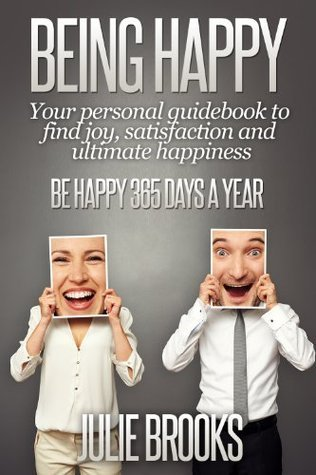 Being Happy: Your Personal Guidebook to Find Joy, Satisfaction and Ultimate Happiness Julie Brooks