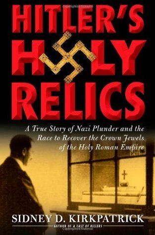 Hitlers Holy Relics- By Sidney Kirkpatrick(A)/Charles Stransky(N): A True Story of Nazi Plunder and the Race to Recover the Crown Jewels of the Holy Roman Empire  by  Sidney D. Kirkpatrick