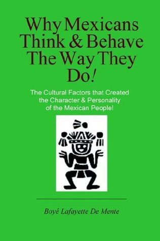 Why Mexicans Think and Behave the Way They Do!  by  Boyé Lafayette de Mente