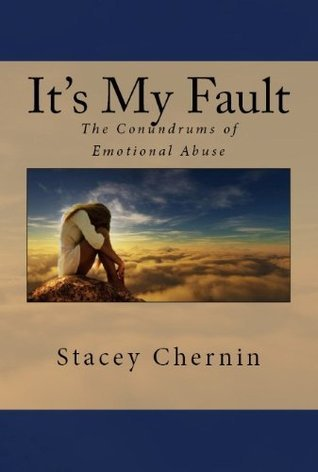 Its My Fault: The Conundrums of Emotional Abuse  by  Stacey Chernin