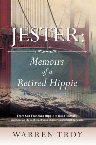 Jester: Memoirs of a Retired Hippie: From San Francisco Hippie to Road Nomad: experiencing life on the highways of America and north to Alaska  by  Warren Troy
