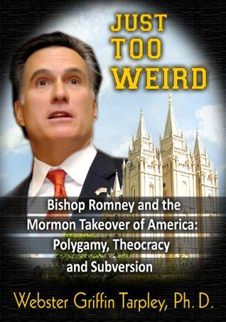 Just Too WEIRD: Bishop Romneys Mormon Takeover of America: Polygamy, Theocracy, Subversion  by  Webster Griffin Tarpley