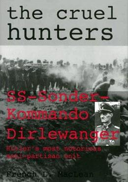 The Cruel Hunters: SS-Sonderkommando Dirlewanger Hitlers Most Notorious Anti-Partisan Unit French L. MacLean