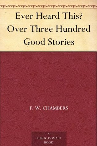 Ever Heard This? Over Three Hundred Good Stories F. W. Chambers