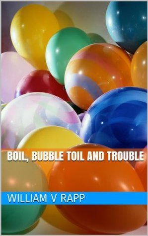 Boil, Bubble Toil And Trouble  by  William Rapp