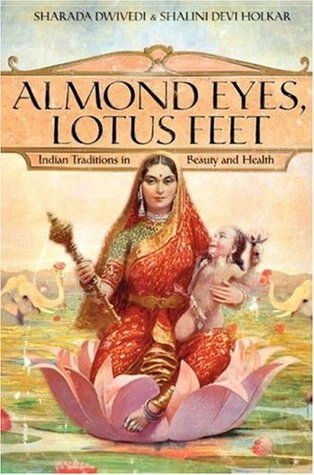 Almond Eyes, Lotus Feet: Indian Traditions in Beauty and Health Sharada Dwivedi