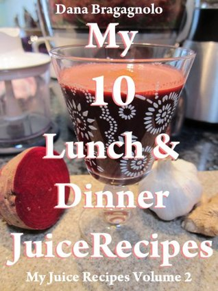 My 10 Lunch and Dinner Juice Recipes: My Juice Recipes Volume 2  by  Dana Bragagnolo