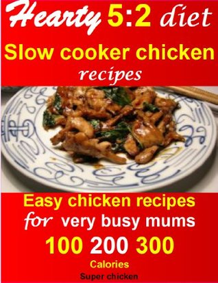Hearty 5:2 diet slow cooker chicken recipes: easy chicken recipes for very busy mums. 100, 200, 300 calories  by  Super Chicken