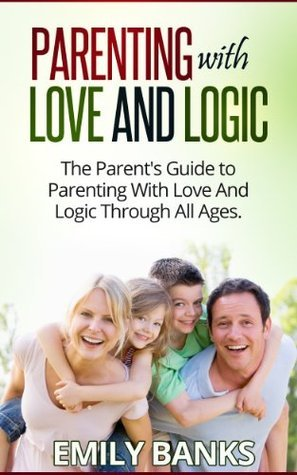 Parenting With Love And Logic - The Parents Guide To Parenting With Love And Logic Through All Ages  by  Emily Banks