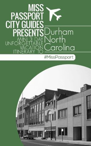 (Durham NC Travel Guide) Miss Passport City Guides Presents Mini 3 Day Unforgettable Vacation Itinerary to Durham North Carolina (Miss Passport Travel Guide)  by  Sharon Bell