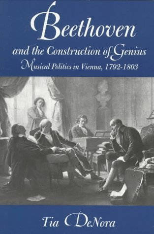 Beethoven and the Construction of Genius: Musical Politics in Vienna, 1792-1803 Tia DeNora