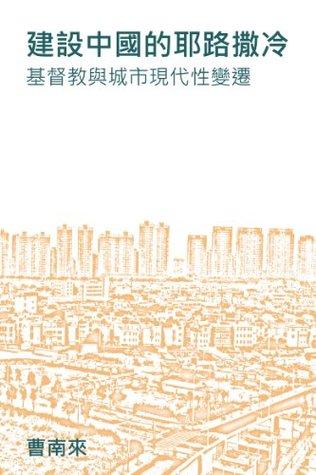 建設中國的耶路撒冷: 基督教與城市現代性變遷 Nanlai Cao 曹南來