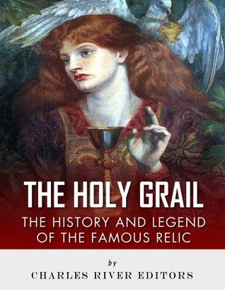 The Holy Grail: The History and Legend of the Famous Relic Charles River Editors