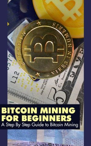 Bitcoin Mining for Beginners: A Step By Step Guide to Bitcoin Mining  by  Bitcoin Mining Experts