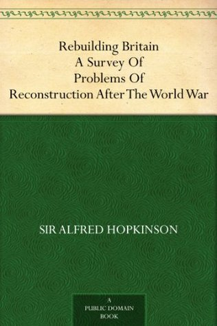 Rebuilding Britain A Survey Of Problems Of Reconstruction After The World War Alfred Hopkinson