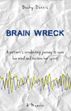Brain Wreck: A Patients Unrelenting Journey to Save Her Mind and Restore Her Spirit  by  Becky Dennis