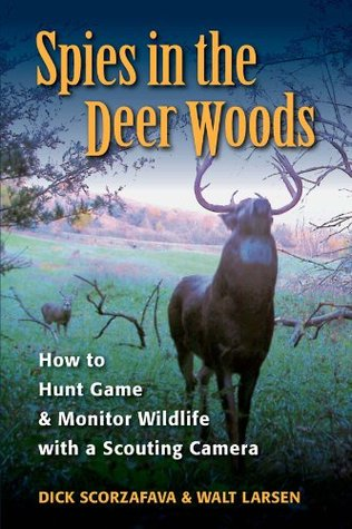 Spies in the Deer Woods: How to Hunt Game & Monitor Wildlife with a Scouting Camera  by  Walt Larsen