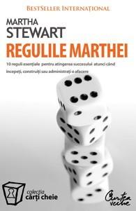 Regulile Marthei: 10 reguli esenţiale pentru atingerea succesului atunci când începeţi, construiţi sau administraţi o afacere  by  Martha Stewart