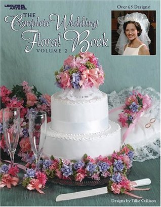 The Complete Wedding Floral Book, Volume 2 (Leisure Arts #3406) Tillie Cullison
