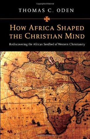 How Africa Shaped the Christian Mind: Rediscovering the African Seedbed of Western Christianity Thomas C. Oden