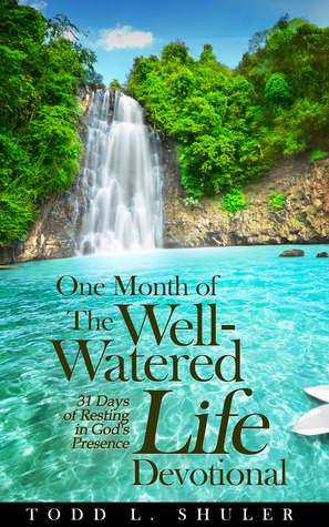 One Month of the Well-Watered Life Devotional: 31 Days of Resting in Gods Presence Todd Shuler