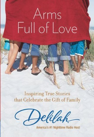 Arms Full of Love: Inspiring True Stories that Celebrate the Gift of Family  by  Delilah