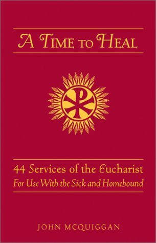 Time to Heal: 50 Prayer Services for the: 50 Prayer Services for the Sick and Homebound  by  John McQuiggan