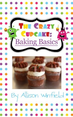 The Crazy Cupcake: Baking Basics  by  Allison Winfield