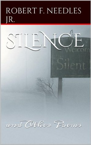 SILENCE: and Other Poems  by  Robert F. Needles Jr.