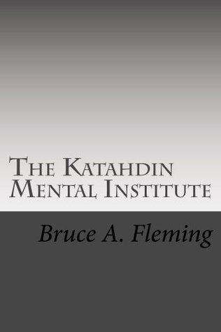 The Katahdin Mental Institute  by  Bruce A.  Fleming
