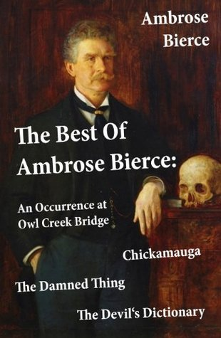 The Best Of Ambrose Bierce: The Damned Thing + An Occurrence at Owl Creek Bridge + The Devils Dictionary + Chickamauga (4 Classics in 1 Book) Ambrose Bierce