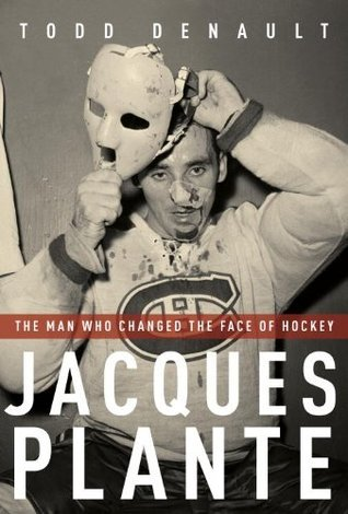 Jacques Plante: The Man Who Changed the Face of Hockey  by  Todd Denault