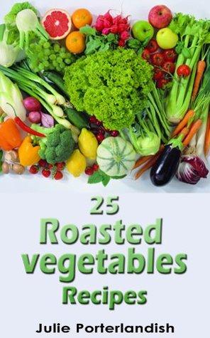 25 Roasted Vegetables Recipes  by  Julie Porterlandish