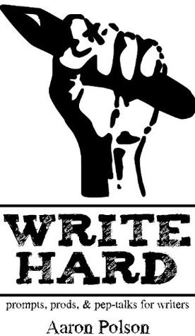 Write Hard: Prompts, Prods, and Pep-Talks for Writers  by  Aaron Polson