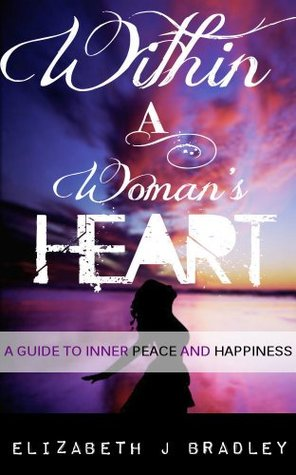 Within a womans heart: A guide to inner peace and happyness Elizabeth Bradley