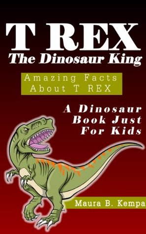 T-Rex The Dinosaur King. Awesome Facts About T-Rex: A Kids Book About Dinosaurs  by  Maura Kempa
