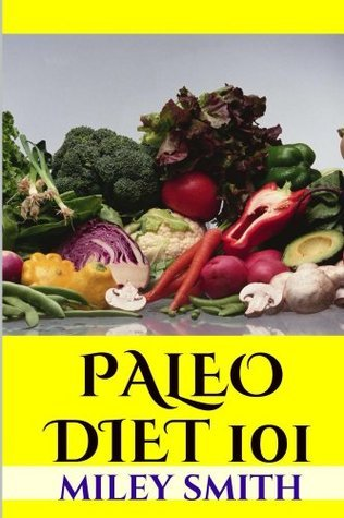 Paleo Diet 101 - What Is The Paleo Diet, Paleo Diet Recipes And Creating A Healthy Paleo Diet Miley Smith