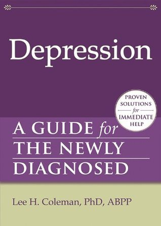 Depression: A Guide for the Newly Diagnosed (The New Harbinger Guides for the Newly Diagnosed Series) Lee H. Coleman