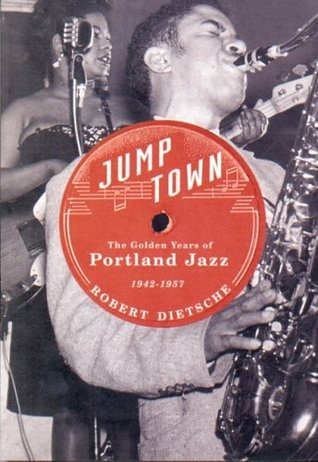 Jumptown: The Golden Years of Portland Jazz, 1942-1957  by  Robert Dietsche